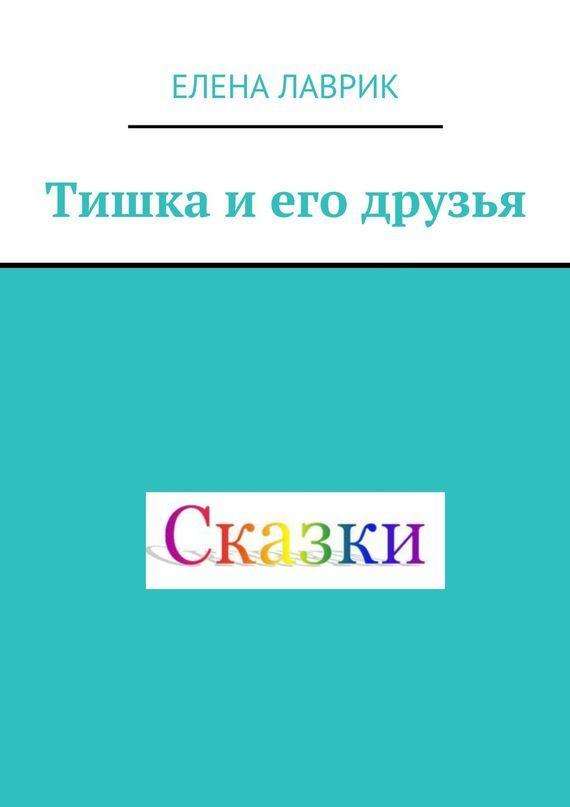 Елена Лаврик Тишка и его друзья. Cказка для детей елена лаврик мальвина для девчонок
