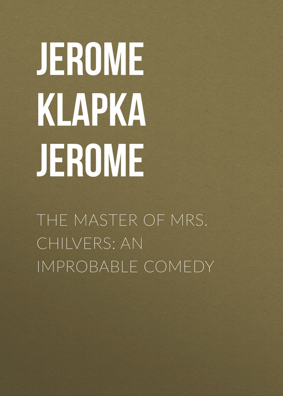 Джером Клапка Джером The Master of Mrs. Chilvers: An Improbable Comedy джером клапка джером the cost of kindness