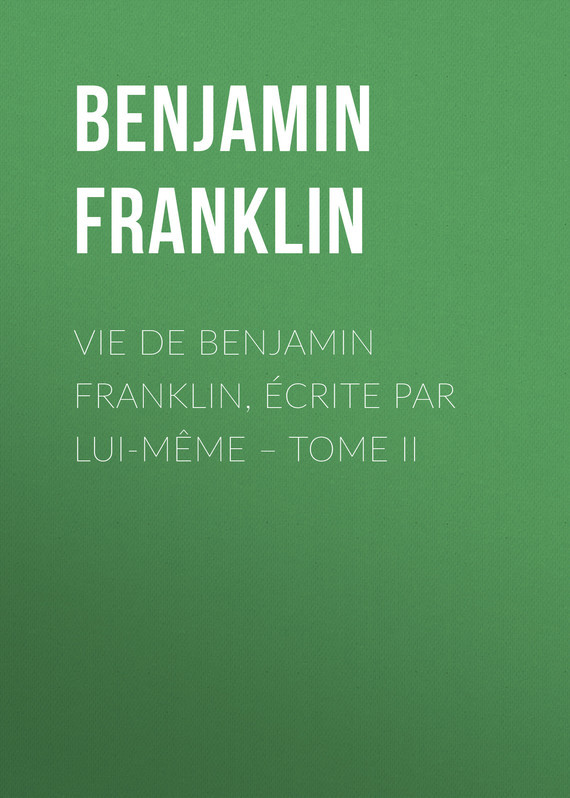 Бенджамин Франклин Vie de Benjamin Franklin, écrite par lui-même – Tome II memories and adventures