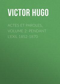 Виктор Мари Гюго - Actes et Paroles, Volume 2: Pendant l'exil 1852-1870