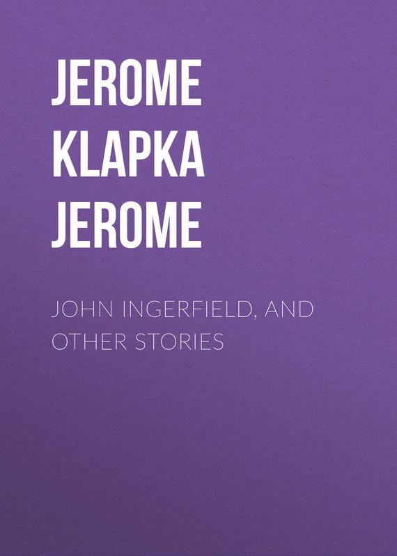 Джером Клапка Джером John Ingerfield, and Other Stories vitaly mushkin erotic stories top ten
