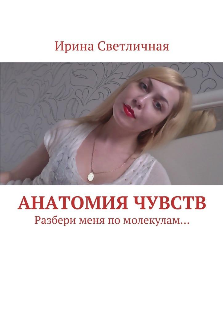 Ирина Светличная Анатомия чувств. Разбери меня помолекулам… анатомия человека русско латинский атлас
