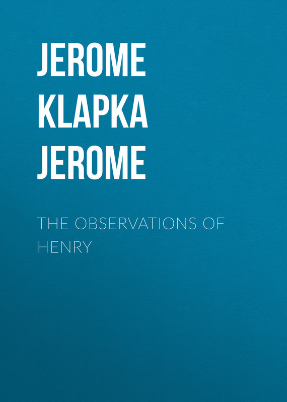 Джером Клапка Джером The Observations of Henry джером клапка джером the cost of kindness