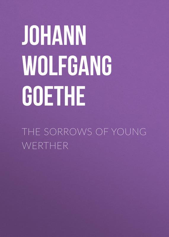 Иоганн Вольфганг фон Гёте The Sorrows of Young Werther all my puny sorrows