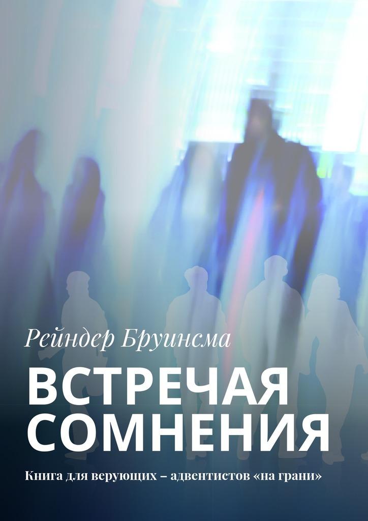 Рейндер Бруинсма Встречая сомнения. Книга для верующих – адвентистов «на грани»