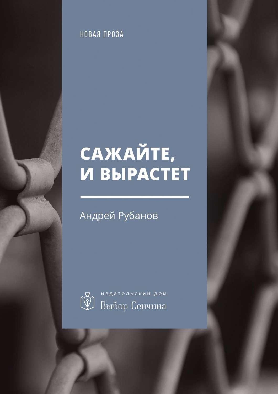 Андрей Рубанов - Сажайте, и вырастет читать онлайн