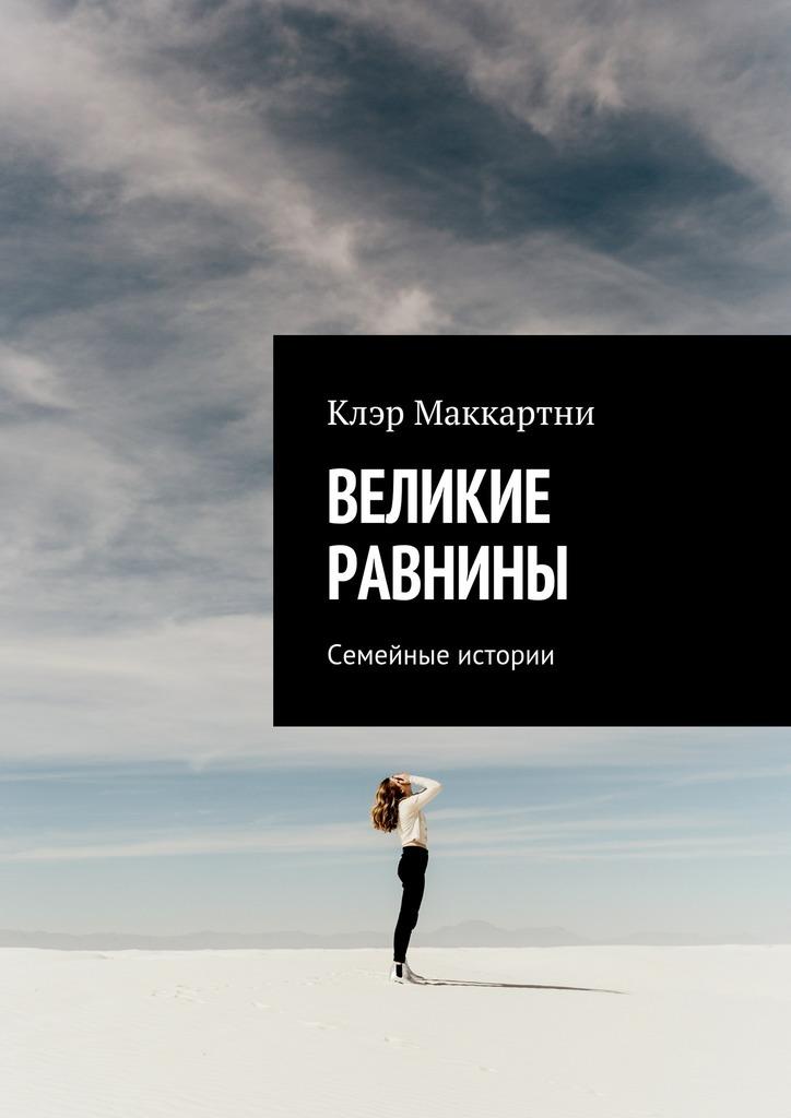 Клэр Маккартни Великие равнины. Семейные истории книги издательство аст россия великие моменты истории