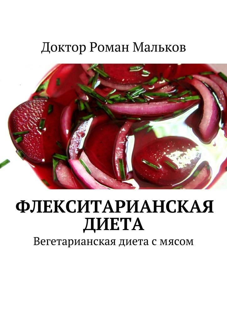 Доктор Роман Мальков - Флекситарианская диета. Вегетарианская диета смясом