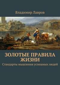 Владимир Сергеевич Лавров - Золотые правила жизни. Стандарты мышления успешных людей