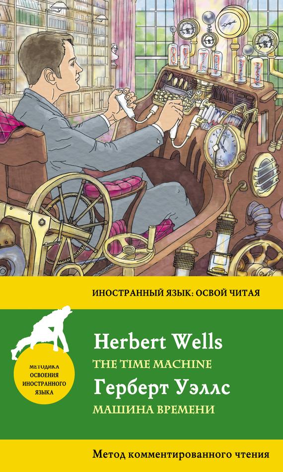 Герберт Уэллс Машина времени / The Time Machine. Метод комментированного чтения wells herbert george the invisible man the time machine человек невидимка машина времени книга для чтения на английском языке