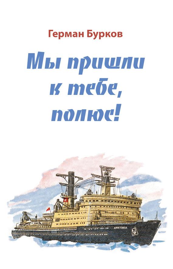 Герман Бурков Мы пришли к тебе, полюс! мы пришли к тебе полюс
