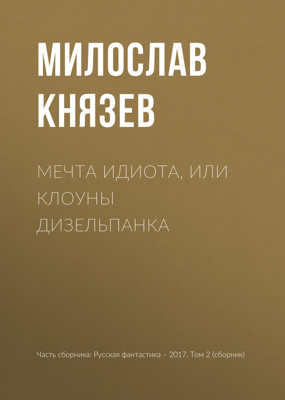 Милослав Князев Мечта идиота, или Клоуны дизельпанка издательство аст аудиокн донцова сбылась мечта бегемота