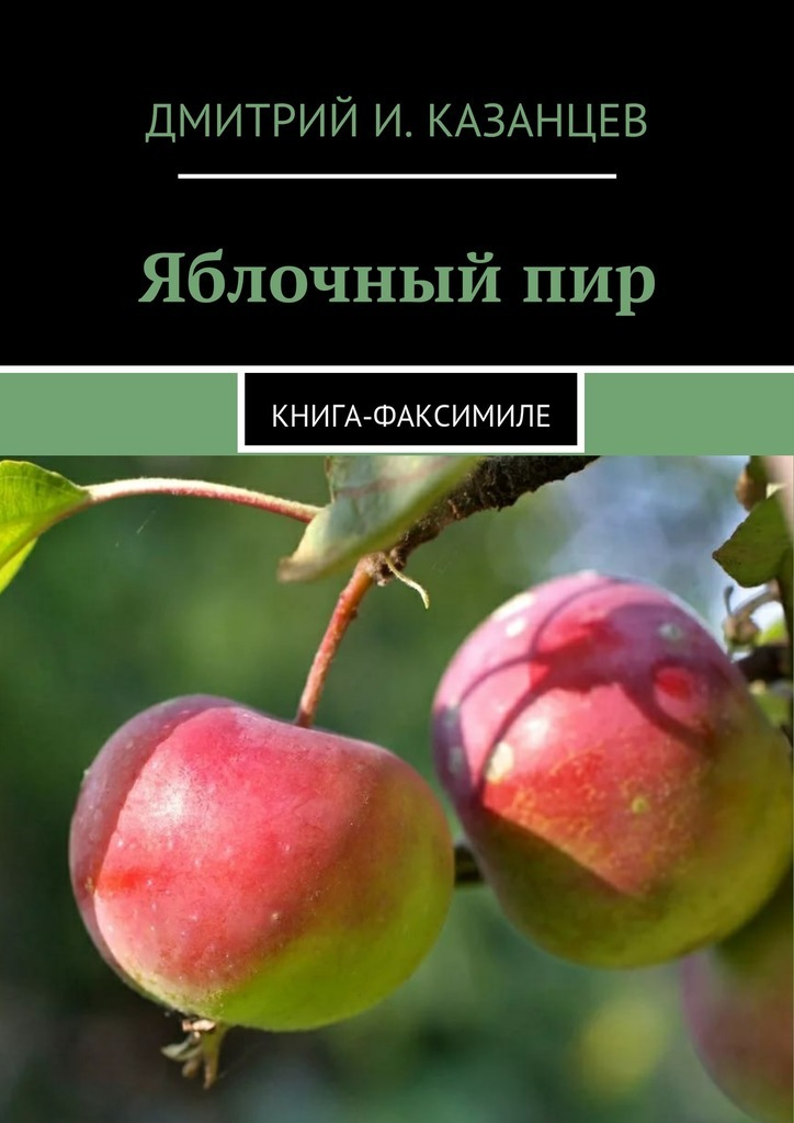 Дмитрий Казанцев - Яблочныйпир. Книга-факсимиле