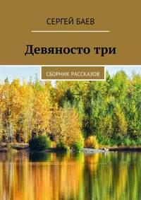 Сергей Баев - Девяностотри. Сборник рассказов