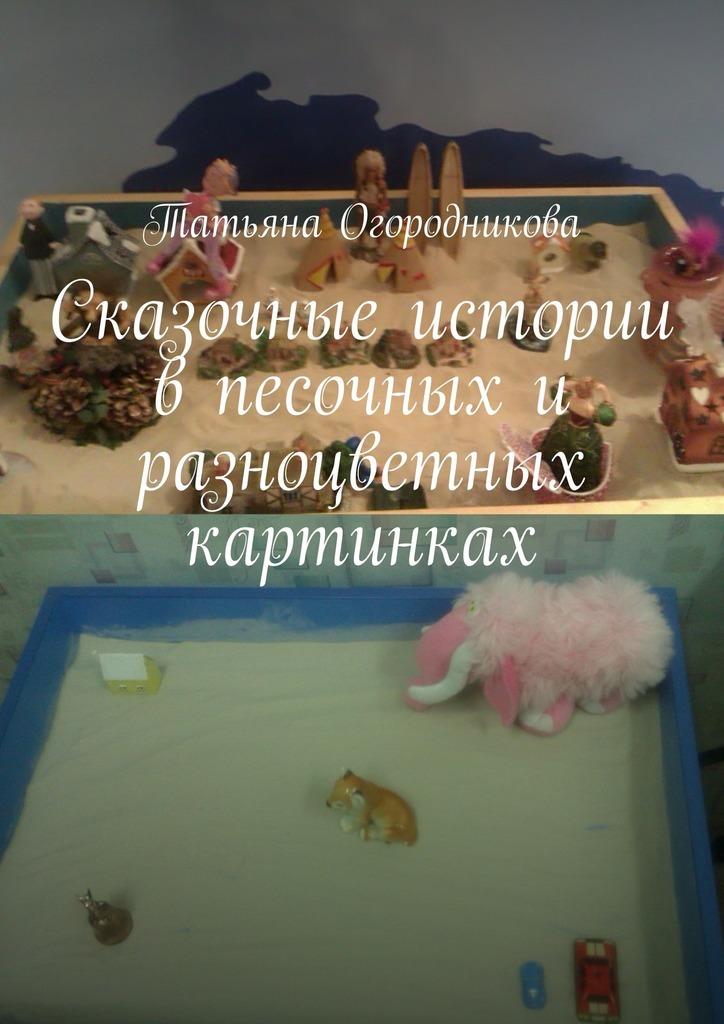 Татьяна Огородникова - Сказочные истории в песочных и разноцветных картинках