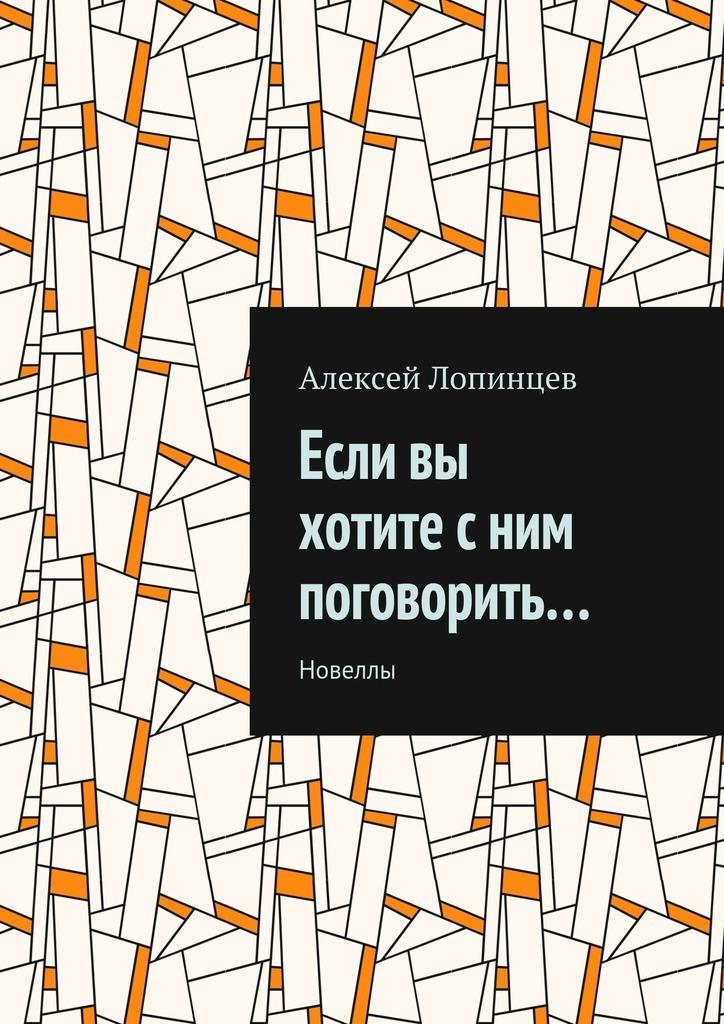 Обложка книги Если вы хотите сним поговорить… Новеллы, автор Алексей Лопинцев