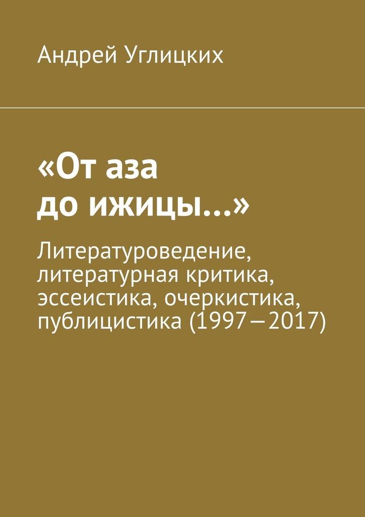 «От аза доижицы…». Литературоведение, литературная критика, эссеистика, очеркистика, публицистика (1997—2017)