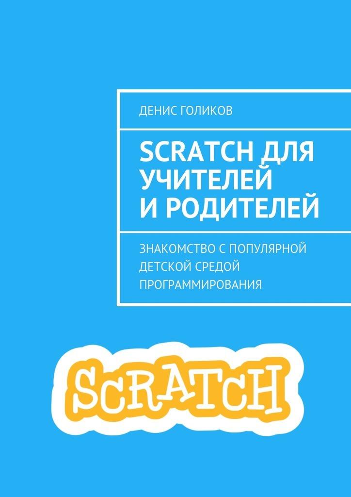 Денис Голиков Scratch для учителей иродителей. Знакомство спопулярной детской средой программирования scratch 2 0动画游戏与创意设计教程