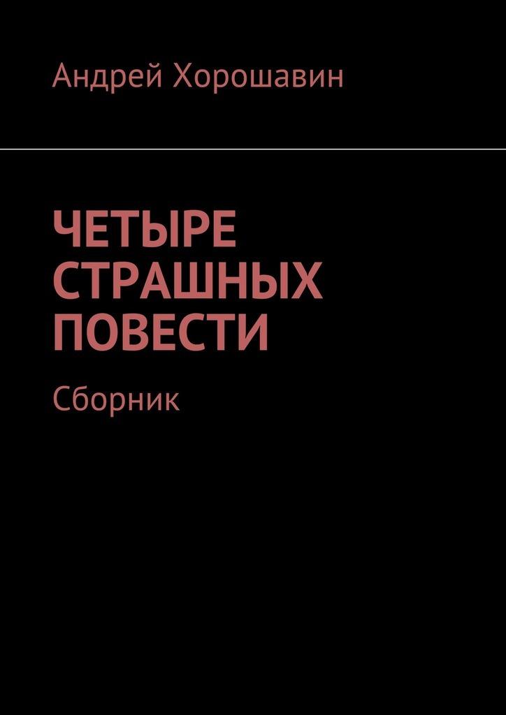 Андрей Хорошавин Четыре страшных повести. Сборник андрей хуснутдинов господствующая высота сборник