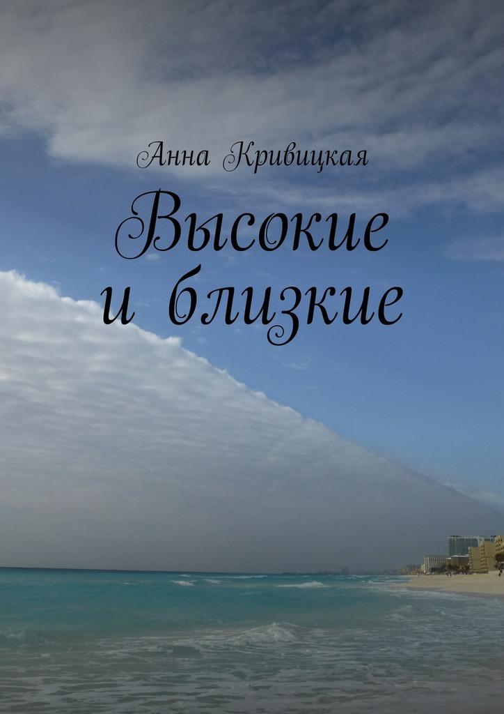 Анна Александровна Кривицкая Высокие иблизкие работа как жизнь