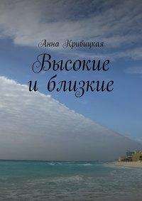 Анна Александровна Кривицкая - Высокие иблизкие