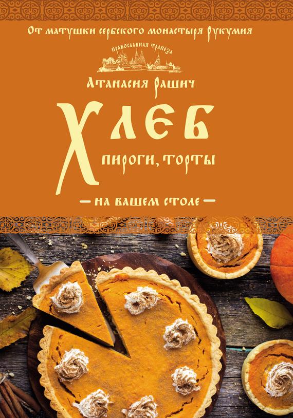 Атанасия Рашич Хлеб, пироги, торты на вашем столе готовим пироги торты хлеб и кое что еще