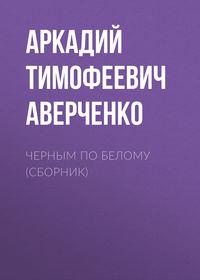 Аркадий Аверченко - Черным по белому (сборник)