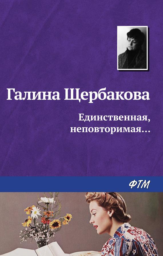 Галина Щербакова Единственная, неповторимая… галина щербакова единственная неповторимая…