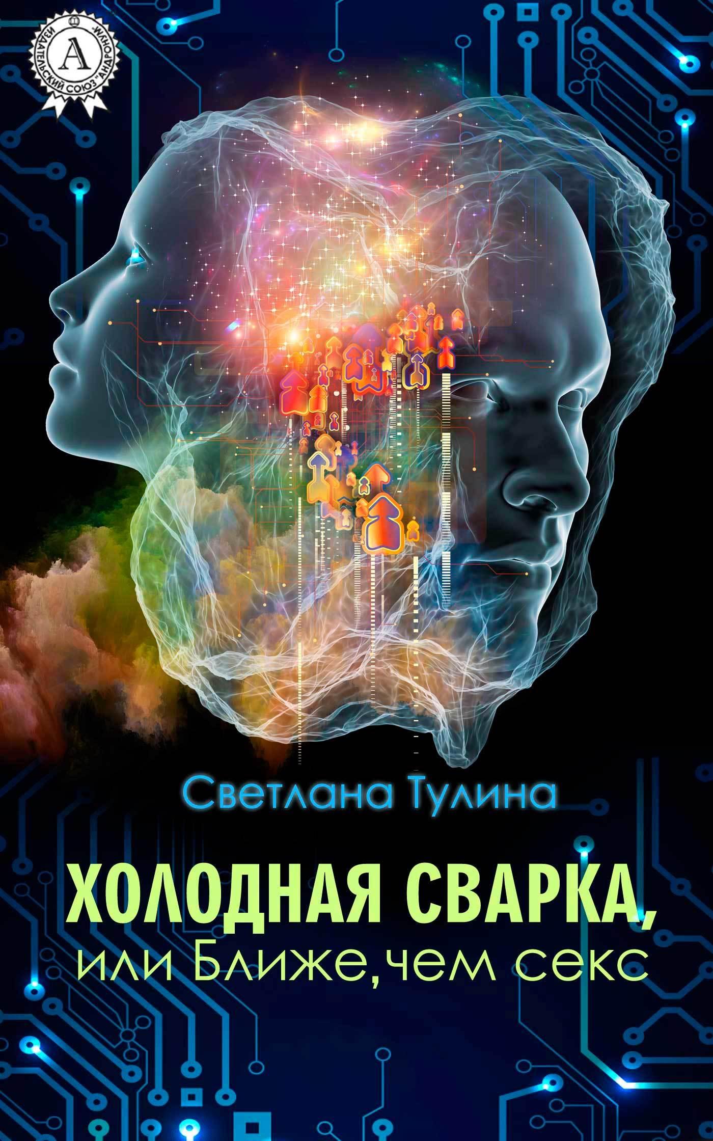 Светлана Тулина - Холодная сварка, или Ближе, чем секс