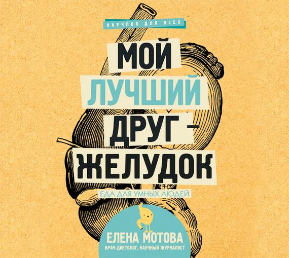 Елена Мотова Мой лучший друг – желудок. Еда для умных людей издательство аст большие книги для умных малышей