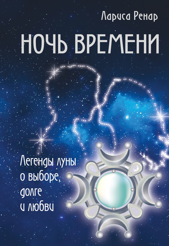 Лариса Ренар Ночь времени. Легенды луны о выборе, долге и любви саркисян с кульбит мебиуса в мерцающем сиянии луны роман