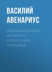 Василий Авенариус - Необыкновенная история о воскресшем помпейце