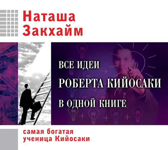 Наташа Закхайм Все идеи Роберта Кийосаки в одной книге закхайм н все идеи роберта кийосаки в одной книге