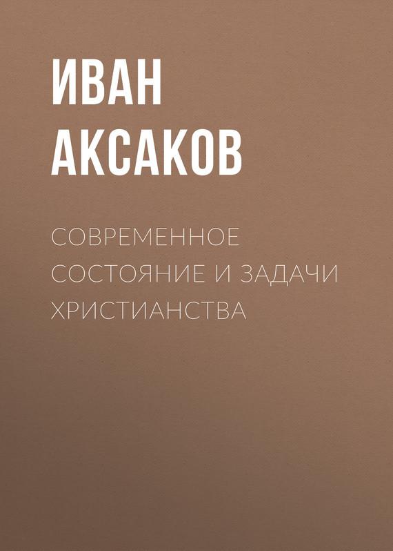 Иван Аксаков Современное состояние и задачи христианства иван аксаков современное состояние и задачи христианства