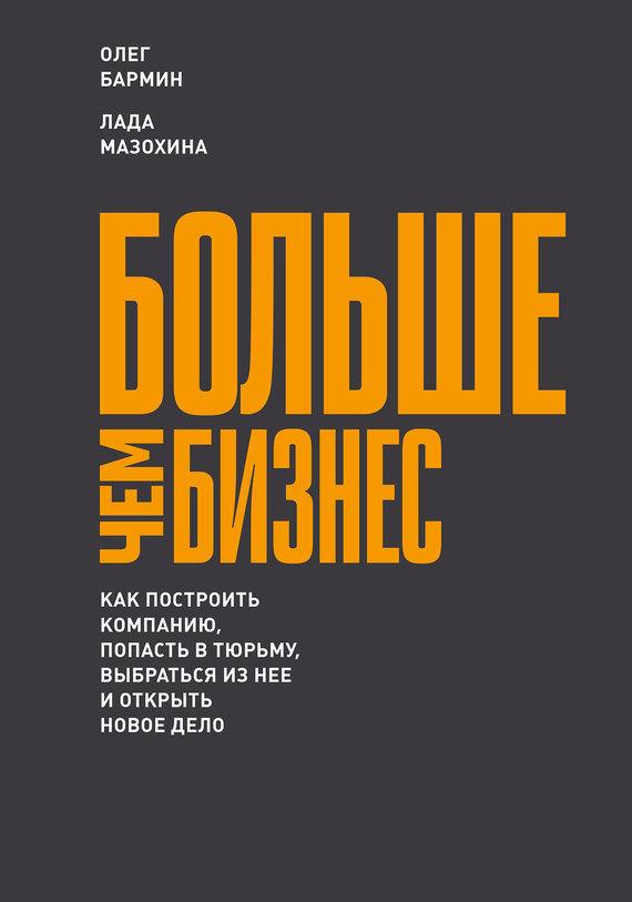 Олег Бармин Больше чем бизнес: как построить компанию, попасть в тюрьму, выбраться из нее и открыть новое дело