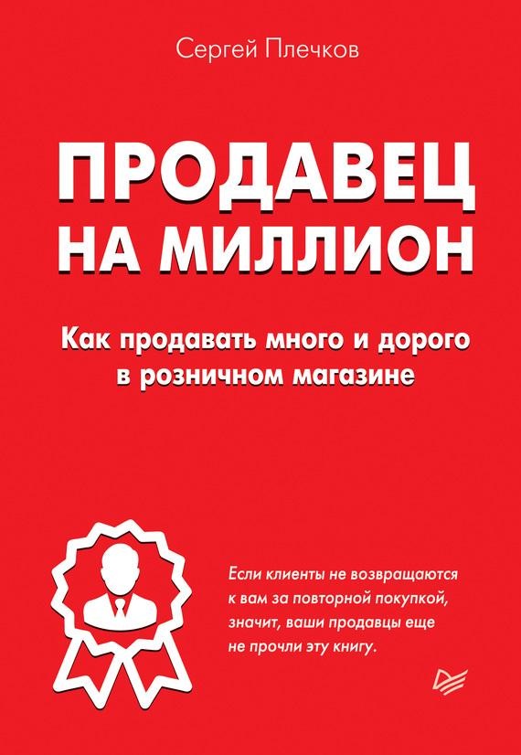 Сергей Плечков Продавец на миллион. Как продавать много и дорого в розничном магазине продавец на миллион как продавать много и дорого в розничном магазине