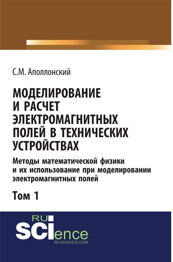 С. М. Аполлонский Моделирование и расчёт электромагнитных полей в технических устройствах. Том I расчёты электромагнитных полей