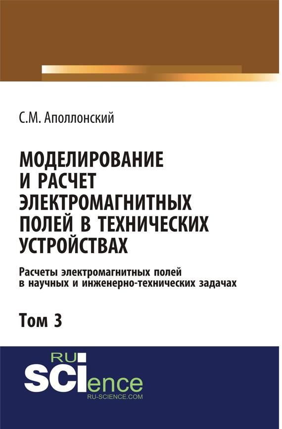 С. М. Аполлонский Моделирование и расчёт электромагнитных полей в технических устройствах. Том III методы расчета электромагнитных полей