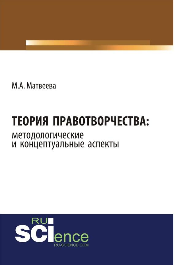 Мария Матвеева Теория правотворчества: методологические и концептуальные аспекты цена и фото
