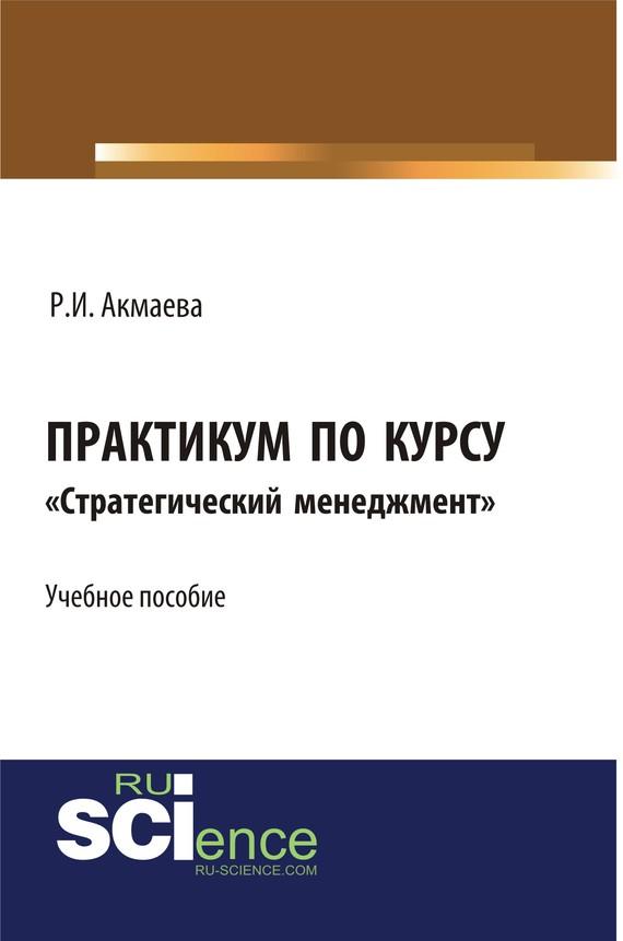 Р. И. Акмаева Практикум по курсу «Стратегический менеджмент» гуськов ю стратегический менеджмент