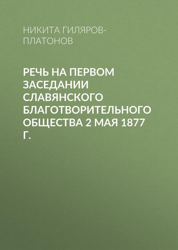 Никита Гиляров-Платонов Речь на первом заседании Славянского благотворительного общества 2 мая 1877 г. никита гиляров платонов из пережитого том 1