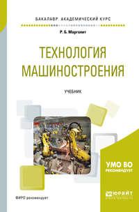 Ремир Борисович Марголит - Технология машиностроения. Учебник для академического бакалавриата