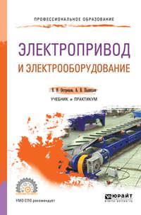 Владимир Николаевич Острецов - Электропривод и электрооборудование. Учебник и практикум для СПО