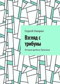 Сергей Онорин - Взгляд с трибуны. История футбола Прикамья