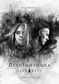 Макс Новиков - Девятая пешка. Сборник рассказов