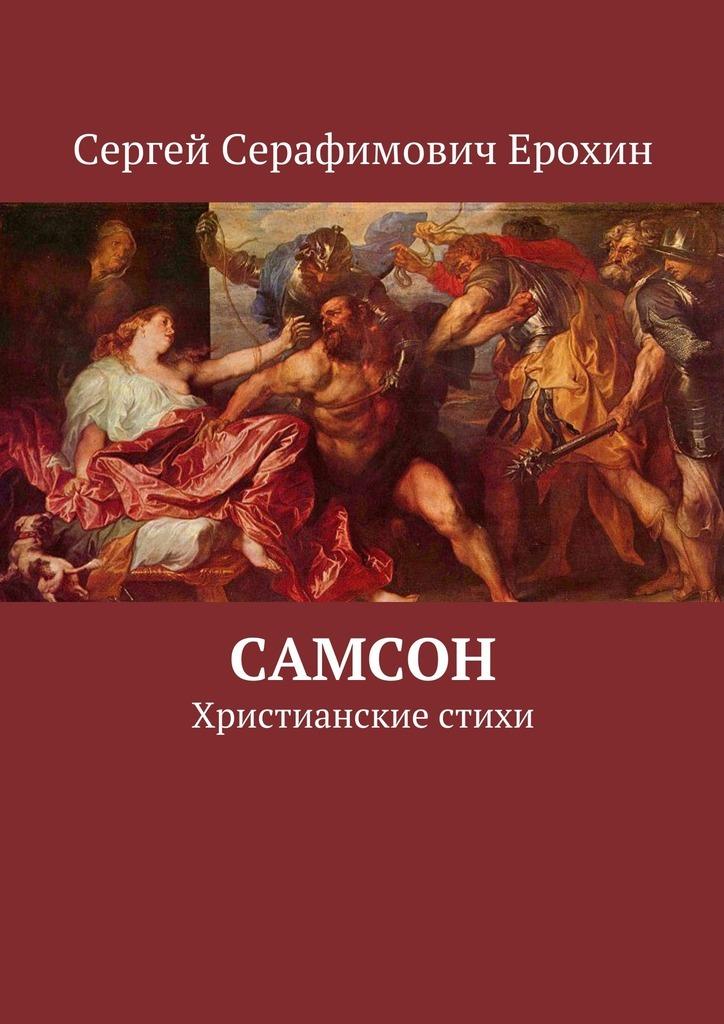 Сергей Серафимович Ерохин Самсон. Христианские стихи самсон и далила