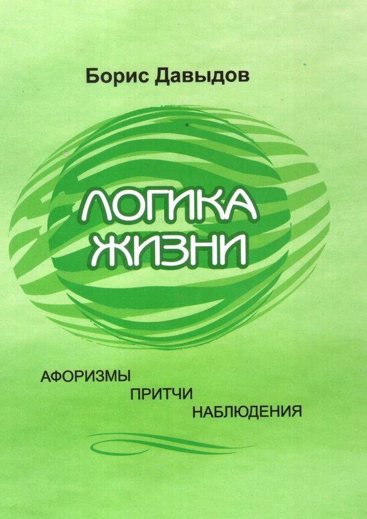 Фото - Борис Давыдов Логика жизни. Афоризмы. Притчи. Наблюдения логика жизни
