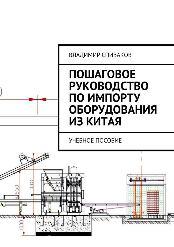 Владимир Спиваков Пошаговое руководство поимпорту оборудования изКитая. Учебное пособие