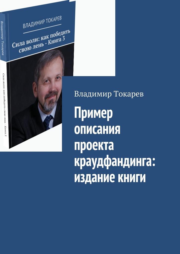 Владимир Токарев Пример описания проекта краудфандинга: издание книги коровин в конец проекта украина