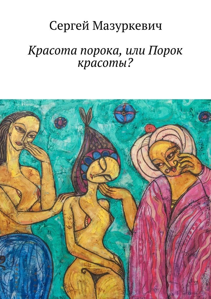 Сергей Мазуркевич Красота порока, или Порок красоты? дмитриева о тайная жизнь гаремов